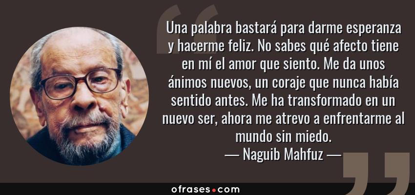 Frases de Naguib Mahfuz - Una palabra bastará para darme esperanza y hacerme feliz. No sabes qué afecto tiene en mí el amor que siento. Me da unos ánimos nuevos, un coraje que nunca había sentido antes. Me ha transformado en un nuevo ser, ahora me atrevo a enfrentarme al mundo sin miedo.