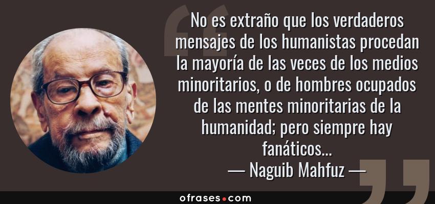 Frases de Naguib Mahfuz - No es extraño que los verdaderos mensajes de los humanistas procedan la mayoría de las veces de los medios minoritarios, o de hombres ocupados de las mentes minoritarias de la humanidad; pero siempre hay fanáticos...
