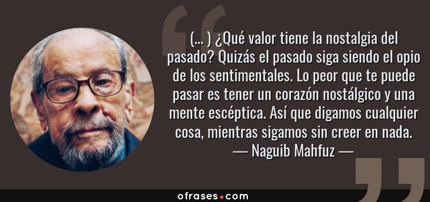 Frases de Naguib Mahfuz - (... ) ¿Qué valor tiene la nostalgia del pasado? Quizás el pasado siga siendo el opio de los sentimentales. Lo peor que te puede pasar es tener un corazón nostálgico y una mente escéptica. Así que digamos cualquier cosa, mientras sigamos sin creer en nada.