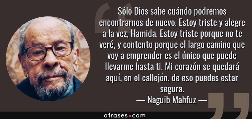 Frases de Naguib Mahfuz - Sólo Dios sabe cuándo podremos encontrarnos de nuevo. Estoy triste y alegre a la vez, Hamida. Estoy triste porque no te veré, y contento porque el largo camino que voy a emprender es el único que puede llevarme hasta ti. Mi corazón se quedará aquí, en el callejón, de eso puedes estar segura.