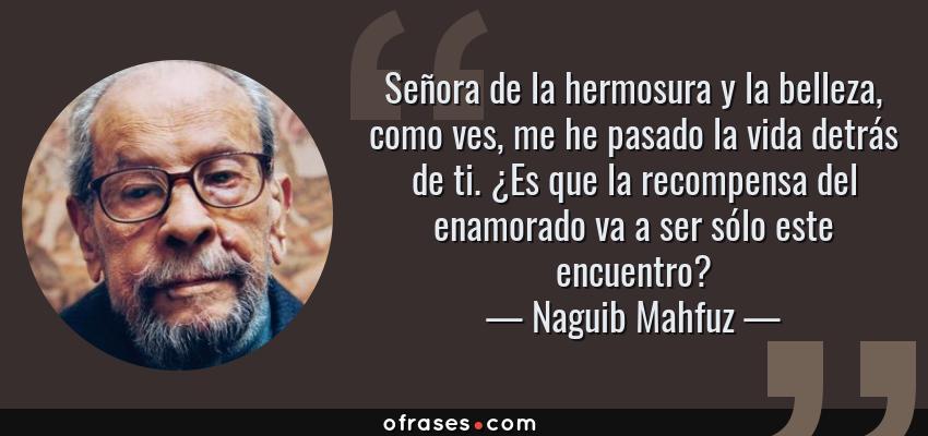 Frases de Naguib Mahfuz - Señora de la hermosura y la belleza, como ves, me he pasado la vida detrás de ti. ¿Es que la recompensa del enamorado va a ser sólo este encuentro?