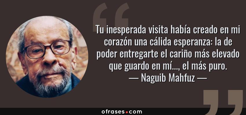 Frases de Naguib Mahfuz - Tu inesperada visita había creado en mi corazón una cálida esperanza: la de poder entregarte el cariño más elevado que guardo en mí..., el más puro.