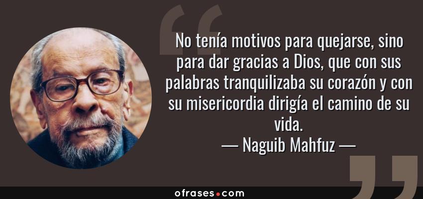 Frases de Naguib Mahfuz - No tenía motivos para quejarse, sino para dar gracias a Dios, que con sus palabras tranquilizaba su corazón y con su misericordia dirigía el camino de su vida.
