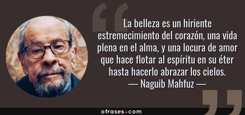 Frases de Naguib Mahfuz - La belleza es un hiriente estremecimiento del corazón, una vida plena en el alma, y una locura de amor que hace flotar al espíritu en su éter hasta hacerlo abrazar los cielos.