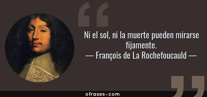 Frases de François de La Rochefoucauld - Ni el sol, ni la muerte pueden mirarse fijamente.