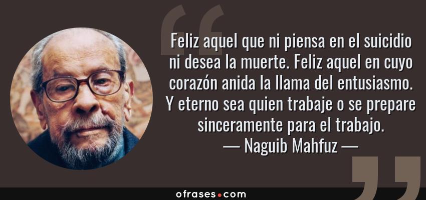 Frases de Naguib Mahfuz - Feliz aquel que ni piensa en el suicidio ni desea la muerte. Feliz aquel en cuyo corazón anida la llama del entusiasmo. Y eterno sea quien trabaje o se prepare sinceramente para el trabajo.