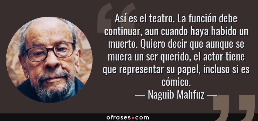 Frases de Naguib Mahfuz - Así es el teatro. La función debe continuar, aun cuando haya habido un muerto. Quiero decir que aunque se muera un ser querido, el actor tiene que representar su papel, incluso si es cómico.
