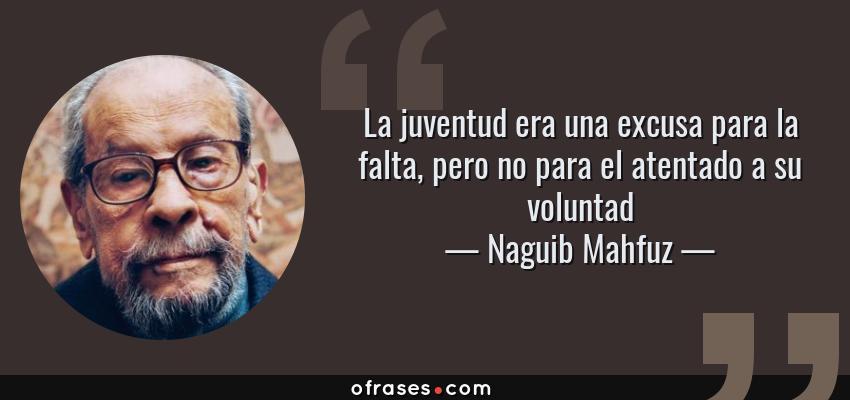 Frases de Naguib Mahfuz - La juventud era una excusa para la falta, pero no para el atentado a su voluntad