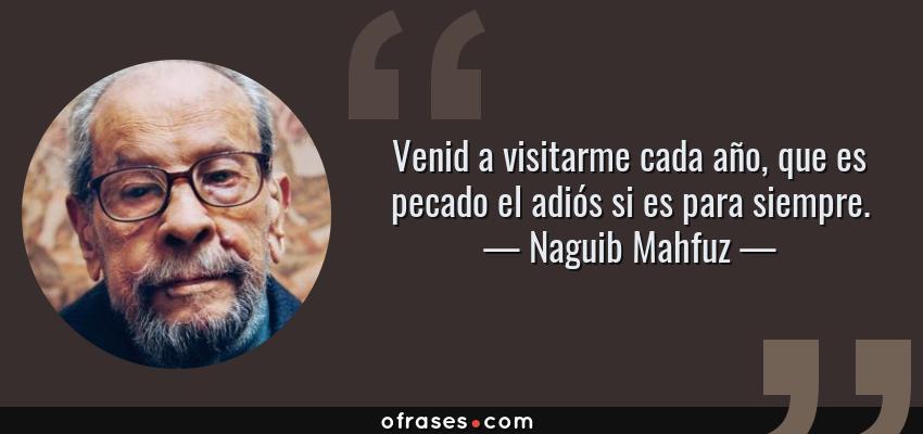 Frases de Naguib Mahfuz - Venid a visitarme cada año, que es pecado el adiós si es para siempre.