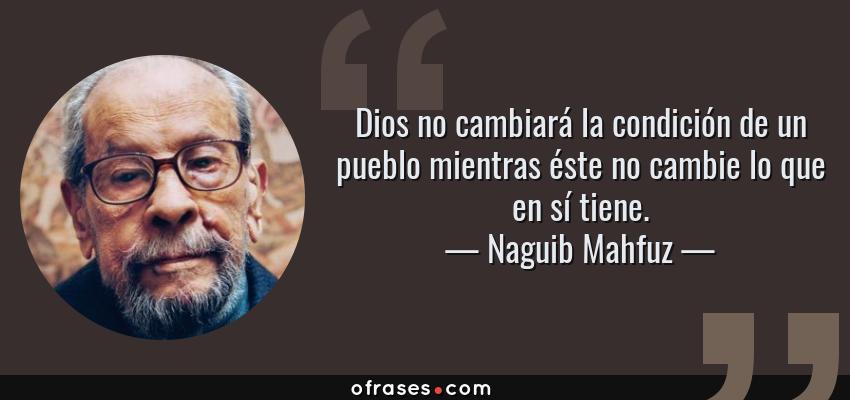 Frases de Naguib Mahfuz - Dios no cambiará la condición de un pueblo mientras éste no cambie lo que en sí tiene.