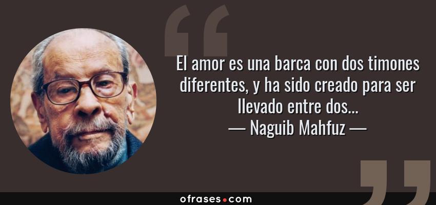 Frases de Naguib Mahfuz - El amor es una barca con dos timones diferentes, y ha sido creado para ser llevado entre dos...