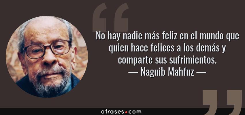 Frases de Naguib Mahfuz - No hay nadie más feliz en el mundo que quien hace felices a los demás y comparte sus sufrimientos.