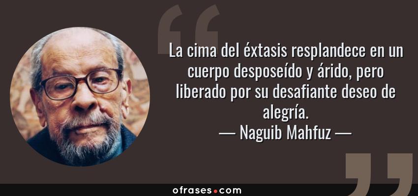 Frases de Naguib Mahfuz - La cima del éxtasis resplandece en un cuerpo desposeído y árido, pero liberado por su desafiante deseo de alegría.