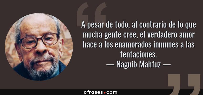 Frases de Naguib Mahfuz - A pesar de todo, al contrario de lo que mucha gente cree, el verdadero amor hace a los enamorados inmunes a las tentaciones.