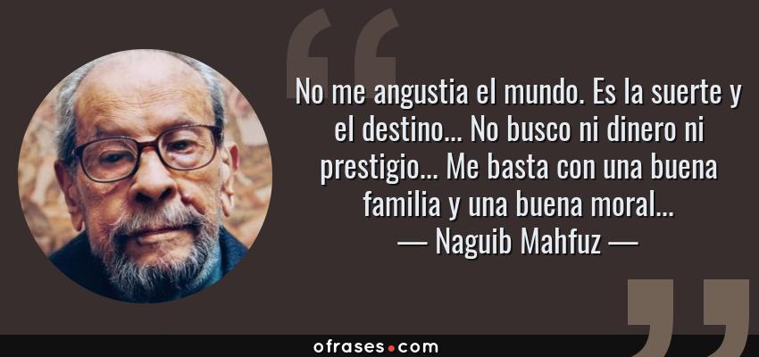 Frases de Naguib Mahfuz - No me angustia el mundo. Es la suerte y el destino... No busco ni dinero ni prestigio... Me basta con una buena familia y una buena moral...