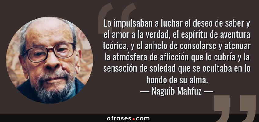 Frases de Naguib Mahfuz - Lo impulsaban a luchar el deseo de saber y el amor a la verdad, el espíritu de aventura teórica, y el anhelo de consolarse y atenuar la atmósfera de aflicción que lo cubría y la sensación de soledad que se ocultaba en lo hondo de su alma.