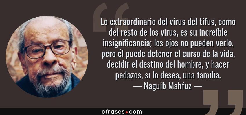 Frases de Naguib Mahfuz - Lo extraordinario del virus del tifus, como del resto de los virus, es su increíble insignificancia; los ojos no pueden verlo, pero él puede detener el curso de la vida, decidir el destino del hombre, y hacer pedazos, si lo desea, una familia.