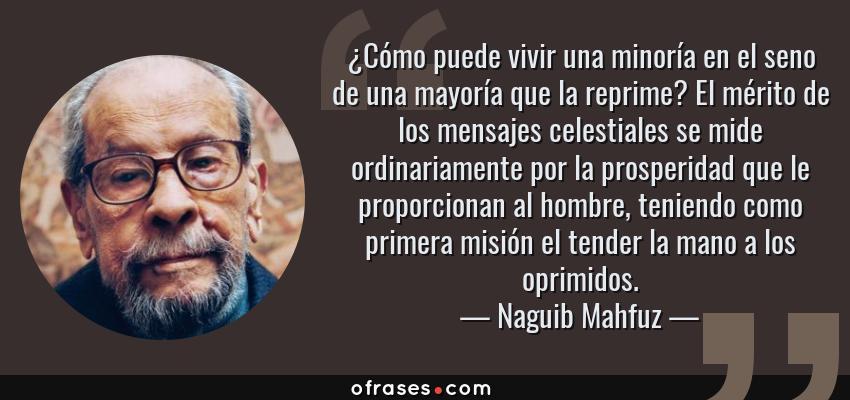 Frases de Naguib Mahfuz - ¿Cómo puede vivir una minoría en el seno de una mayoría que la reprime? El mérito de los mensajes celestiales se mide ordinariamente por la prosperidad que le proporcionan al hombre, teniendo como primera misión el tender la mano a los oprimidos.