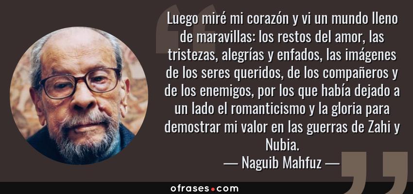Frases de Naguib Mahfuz - Luego miré mi corazón y vi un mundo lleno de maravillas: los restos del amor, las tristezas, alegrías y enfados, las imágenes de los seres queridos, de los compañeros y de los enemigos, por los que había dejado a un lado el romanticismo y la gloria para demostrar mi valor en las guerras de Zahi y Nubia.