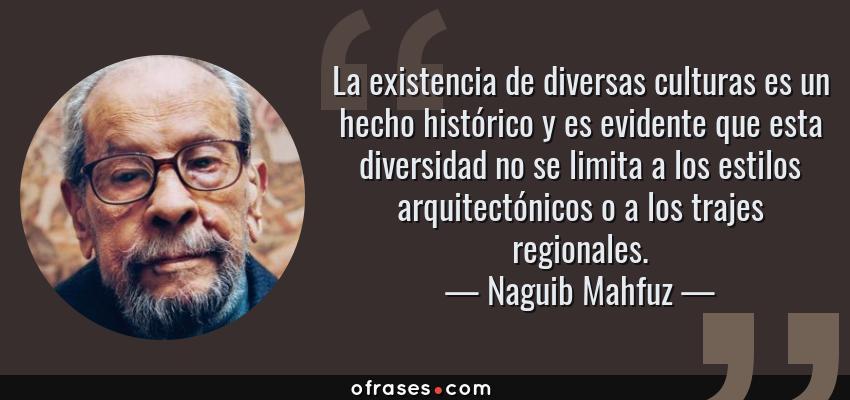 Frases de Naguib Mahfuz - La existencia de diversas culturas es un hecho histórico y es evidente que esta diversidad no se limita a los estilos arquitectónicos o a los trajes regionales.