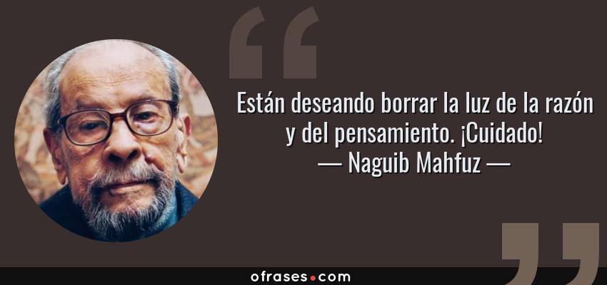 Frases de Naguib Mahfuz - Están deseando borrar la luz de la razón y del pensamiento. ¡Cuidado!