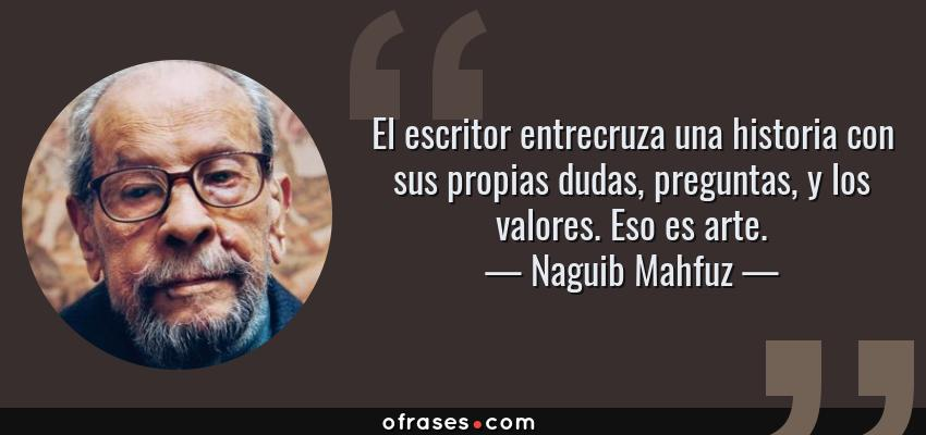 Frases de Naguib Mahfuz - El escritor entrecruza una historia con sus propias dudas, preguntas, y los valores. Eso es arte.