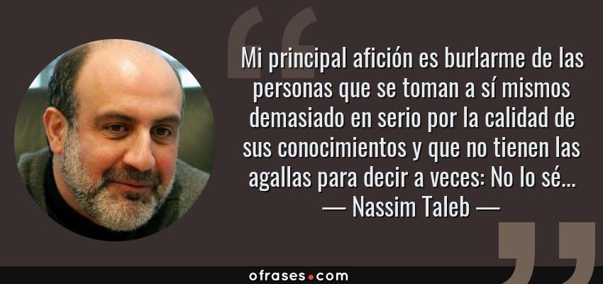 Frases de Nassim Taleb - Mi principal afición es burlarme de las personas que se toman a sí mismos demasiado en serio por la calidad de sus conocimientos y que no tienen las agallas para decir a veces: No lo sé...