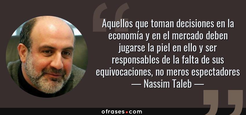 Frases de Nassim Taleb - Aquellos que toman decisiones en la economía y en el mercado deben jugarse la piel en ello y ser responsables de la falta de sus equivocaciones, no meros espectadores