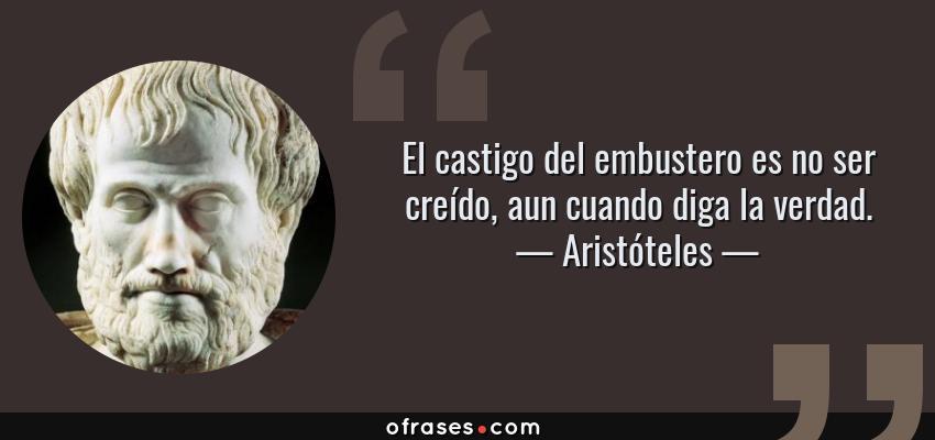 Frases de Aristóteles - El castigo del embustero es no ser creído, aun cuando diga la verdad.
