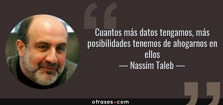 Frases de Nassim Taleb - Cuantos más datos tengamos, más posibilidades tenemos de ahogarnos en ellos