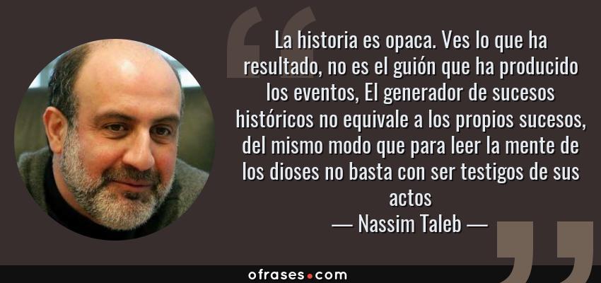 Frases de Nassim Taleb - La historia es opaca. Ves lo que ha resultado, no es el guión que ha producido los eventos, El generador de sucesos históricos no equivale a los propios sucesos, del mismo modo que para leer la mente de los dioses no basta con ser testigos de sus actos