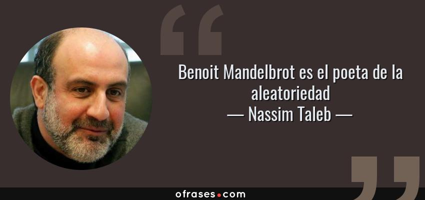 Frases de Nassim Taleb - Benoit Mandelbrot es el poeta de la aleatoriedad