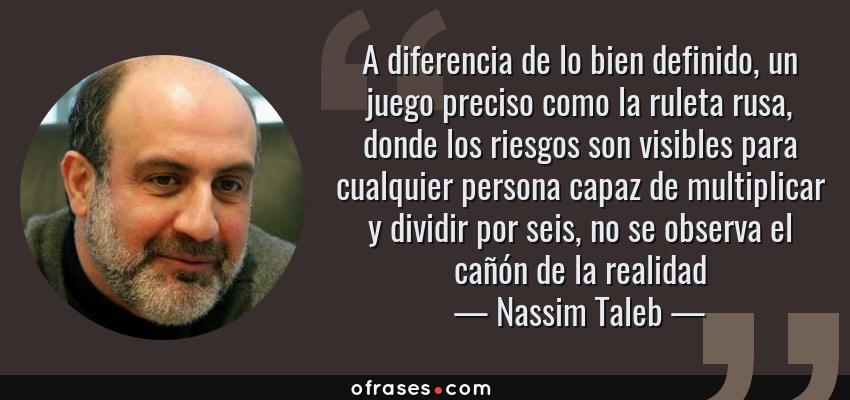 Frases de Nassim Taleb - A diferencia de lo bien definido, un juego preciso como la ruleta rusa, donde los riesgos son visibles para cualquier persona capaz de multiplicar y dividir por seis, no se observa el cañón de la realidad