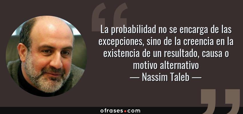 Frases de Nassim Taleb - La probabilidad no se encarga de las excepciones, sino de la creencia en la existencia de un resultado, causa o motivo alternativo