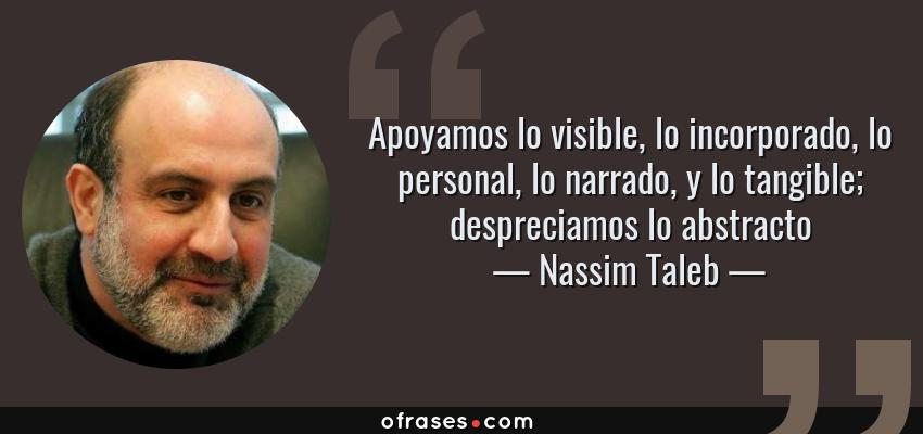 Frases de Nassim Taleb - Apoyamos lo visible, lo incorporado, lo personal, lo narrado, y lo tangible; despreciamos lo abstracto