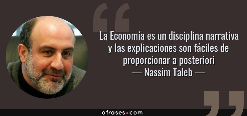 Frases de Nassim Taleb - La Economía es un disciplina narrativa y las explicaciones son fáciles de proporcionar a posteriori