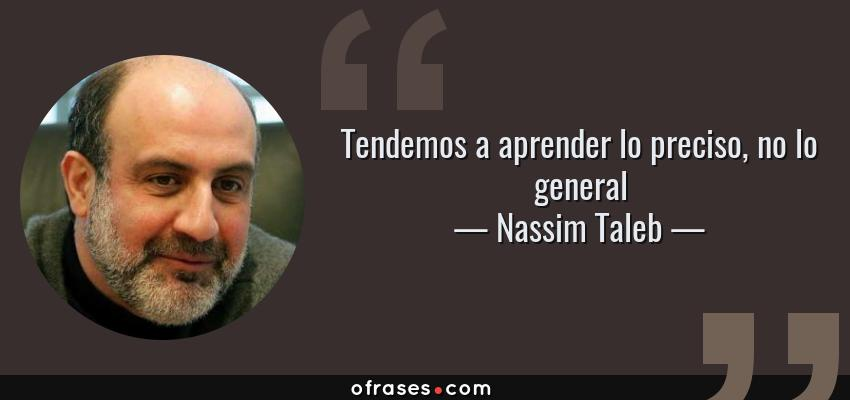 Frases de Nassim Taleb - Tendemos a aprender lo preciso, no lo general
