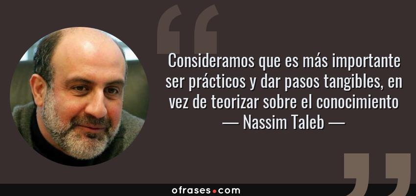 Frases de Nassim Taleb - Consideramos que es más importante ser prácticos y dar pasos tangibles, en vez de teorizar sobre el conocimiento