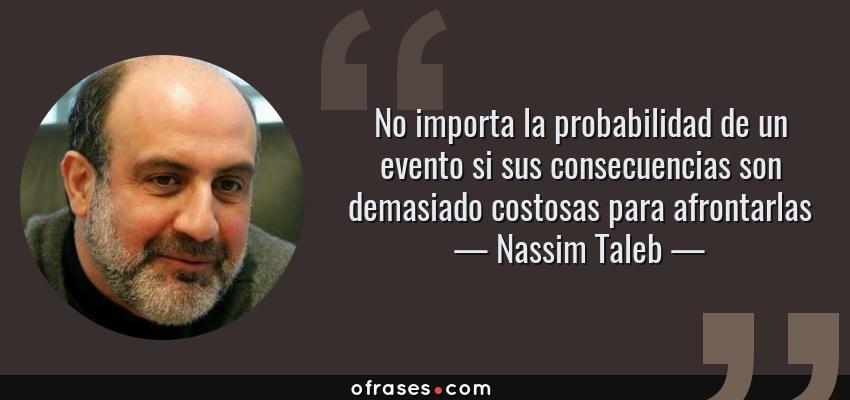 Frases de Nassim Taleb - No importa la probabilidad de un evento si sus consecuencias son demasiado costosas para afrontarlas