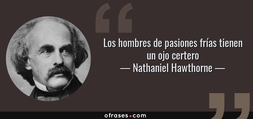 Frases de Nathaniel Hawthorne - Los hombres de pasiones frías tienen un ojo certero