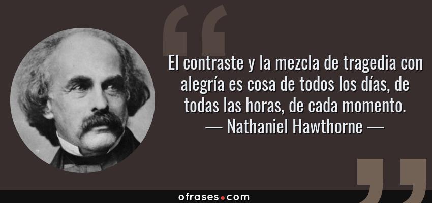 Frases de Nathaniel Hawthorne - El contraste y la mezcla de tragedia con alegría es cosa de todos los días, de todas las horas, de cada momento.