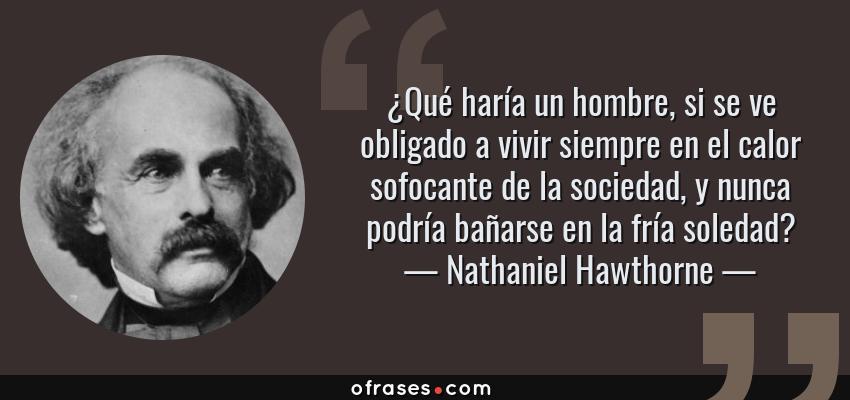 Frases de Nathaniel Hawthorne - ¿Qué haría un hombre, si se ve obligado a vivir siempre en el calor sofocante de la sociedad, y nunca podría bañarse en la fría soledad?