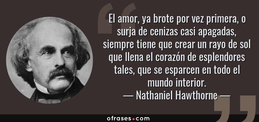 Frases de Nathaniel Hawthorne - El amor, ya brote por vez primera, o surja de cenizas casi apagadas, siempre tiene que crear un rayo de sol que llena el corazón de esplendores tales, que se esparcen en todo el mundo interior.