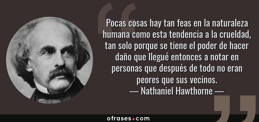 Frases de Nathaniel Hawthorne - Pocas cosas hay tan feas en la naturaleza humana como esta tendencia a la crueldad, tan solo porque se tiene el poder de hacer daño que llegué entonces a notar en personas que después de todo no eran peores que sus vecinos.