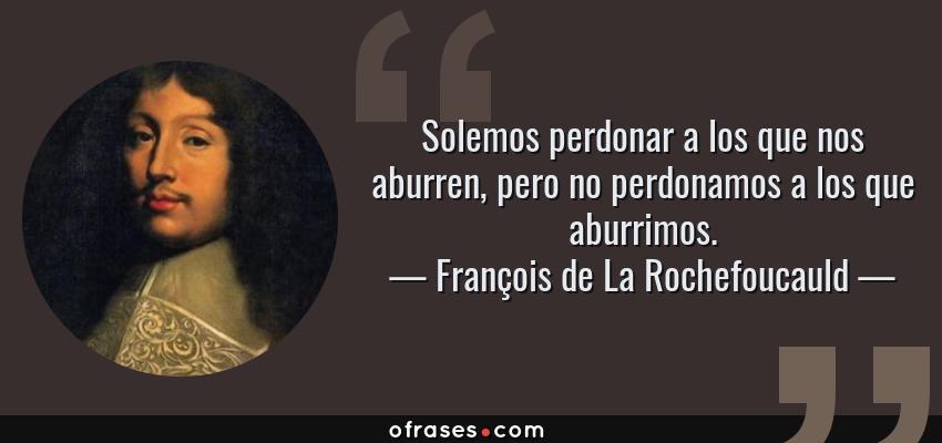 Frases de François de La Rochefoucauld - Solemos perdonar a los que nos aburren, pero no perdonamos a los que aburrimos.