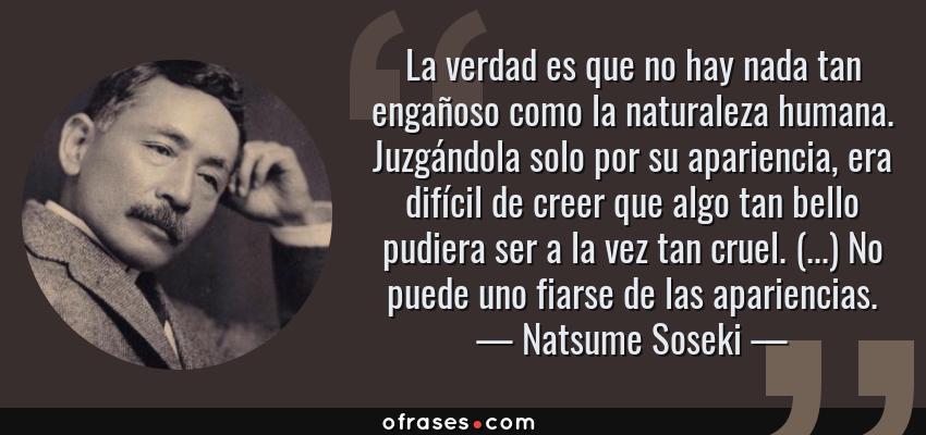 Frases de Natsume Soseki - La verdad es que no hay nada tan engañoso como la naturaleza humana. Juzgándola solo por su apariencia, era difícil de creer que algo tan bello pudiera ser a la vez tan cruel. (...) No puede uno fiarse de las apariencias.