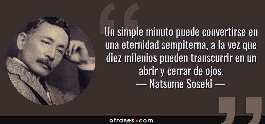 Frases de Natsume Soseki - Un simple minuto puede convertirse en una eternidad sempiterna, a la vez que diez milenios pueden transcurrir en un abrir y cerrar de ojos.
