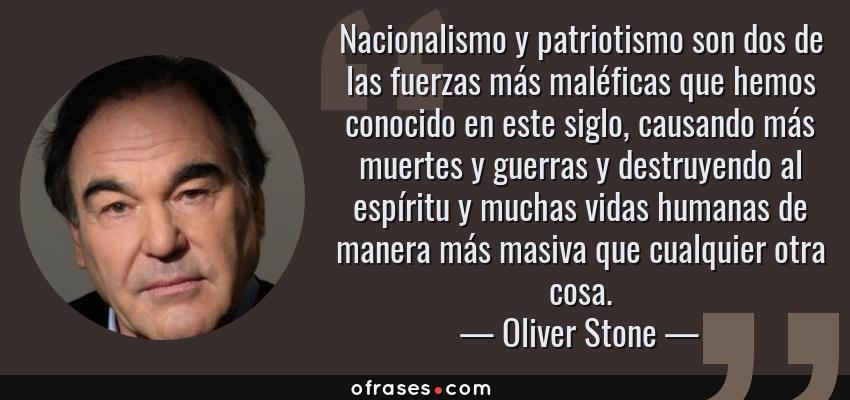 Frases de Oliver Stone - Nacionalismo y patriotismo son dos de las fuerzas más maléficas que hemos conocido en este siglo, causando más muertes y guerras y destruyendo al espíritu y muchas vidas humanas de manera más masiva que cualquier otra cosa.
