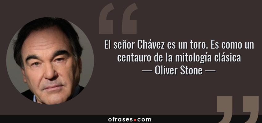 Frases de Oliver Stone - El señor Chávez es un toro. Es como un centauro de la mitología clásica