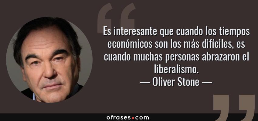 Frases de Oliver Stone - Es interesante que cuando los tiempos económicos son los más difíciles, es cuando muchas personas abrazaron el liberalismo.